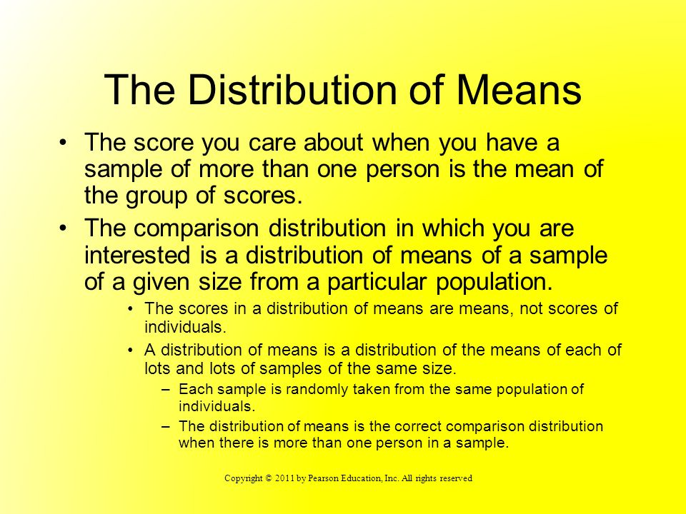 Copyright © 2011 by Pearson Education, Inc. All rights reserved The Distribution of Means The score you care about when you have a sample of more than