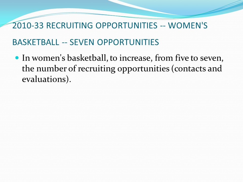 2010-33 RECRUITING OPPORTUNITIES -- WOMEN'S BASKETBALL -- SEVEN OPPORTUNITIES In women's basketball, to increase, from five to seven, the number of re