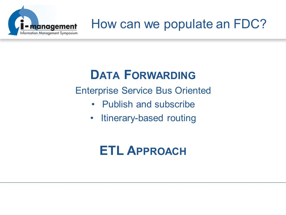 How can we populate an FDC? D ATA F ORWARDING Enterprise Service Bus Oriented Publish and subscribe Itinerary-based routing ETL A PPROACH