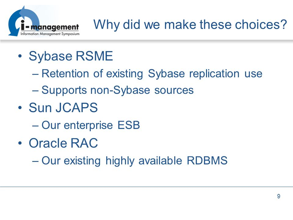 Why did we make these choices? Sybase RSME –Retention of existing Sybase replication use –Supports non-Sybase sources Sun JCAPS –Our enterprise ESB Or