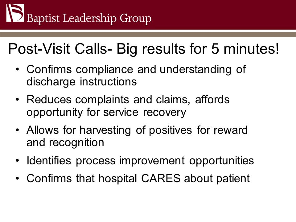 Post-Visit Calls- Big results for 5 minutes! Confirms compliance and understanding of discharge instructions Reduces complaints and claims, affords op