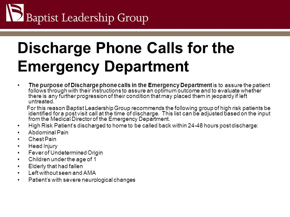 Discharge Phone Calls for the Emergency Department The purpose of Discharge phone calls in the Emergency Department is to assure the patient follows t