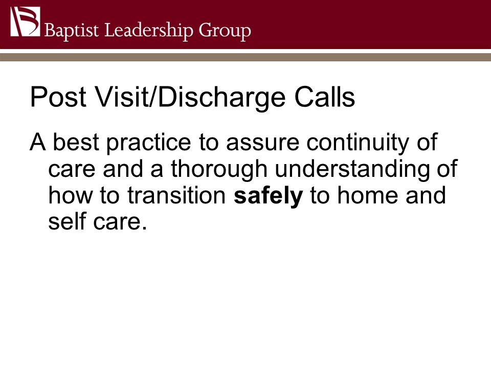 Post Visit Calls Traditional Focused on improving patient satisfaction only Inconsistent Process Serves as a stop gap for service failure Little follow-up action with learnings BLG Post Visit Calls Focused on quality and service of the patient experience Follows a detailed protocol and process Confirms compliance and demonstration of understanding of the discharge instructions Has accountability for follow up Ensures a safe transition to home