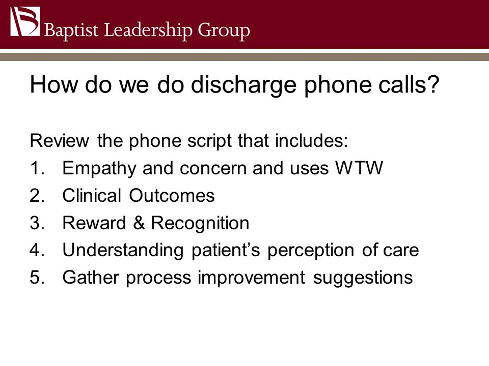 How do we do discharge phone calls? Review the phone script that includes: 1.Empathy and concern and uses WTW 2.Clinical Outcomes 3.Reward & Recogniti