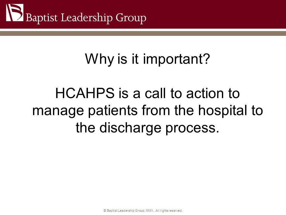 © Baptist Leadership Group, MMX. All rights reserved. Why is it important? HCAHPS is a call to action to manage patients from the hospital to the disc