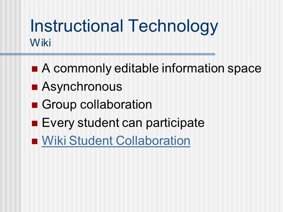 Instructional Technology Wiki A commonly editable information space Asynchronous Group collaboration Every student can participate Wiki Student Collab
