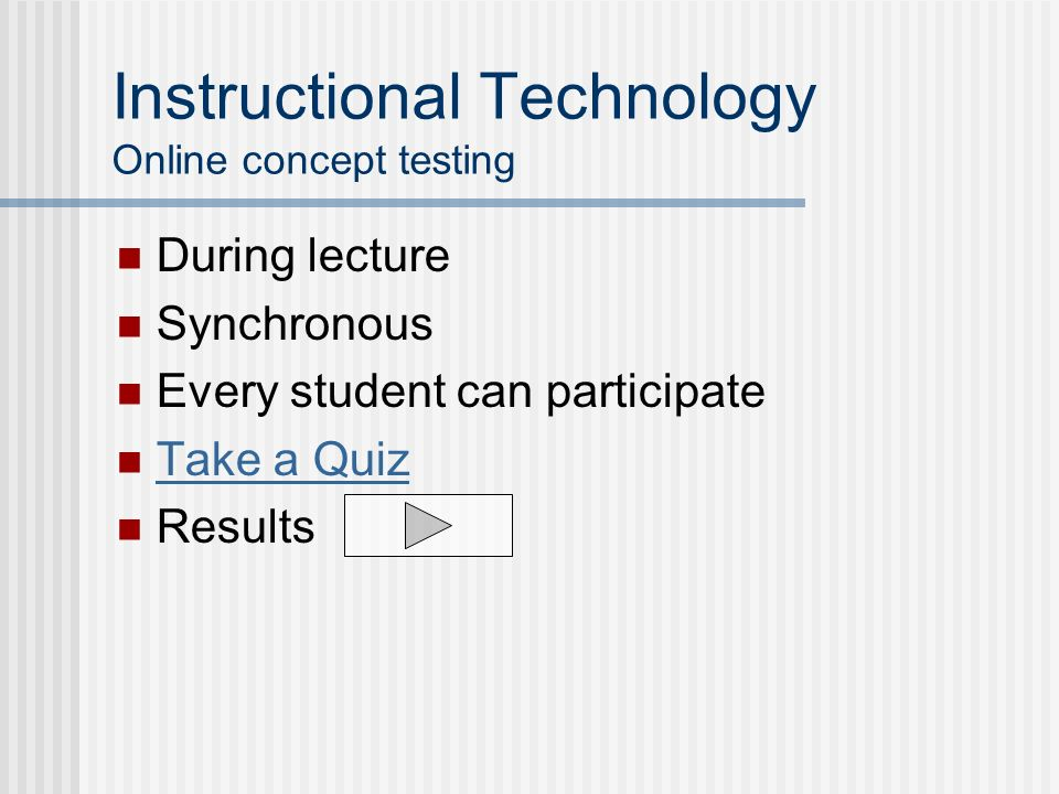 Instructional Technology Online concept testing During lecture Synchronous Every student can participate Take a Quiz Results