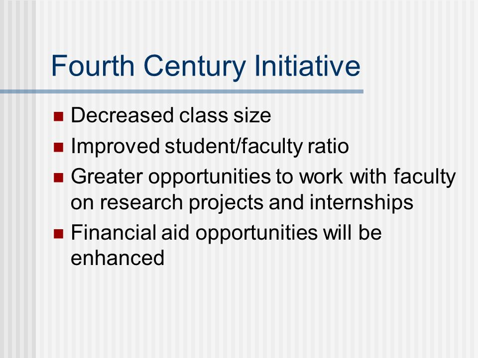 Fourth Century Initiative Decreased class size Improved student/faculty ratio Greater opportunities to work with faculty on research projects and internships Financial aid opportunities will be enhanced
