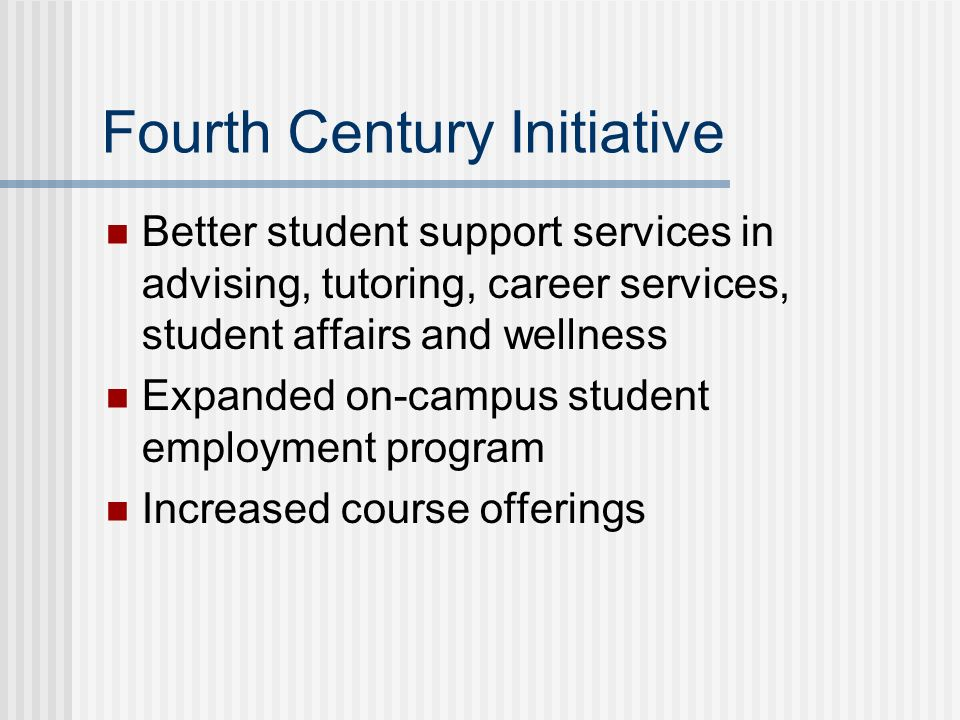 Fourth Century Initiative Better student support services in advising, tutoring, career services, student affairs and wellness Expanded on-campus student employment program Increased course offerings