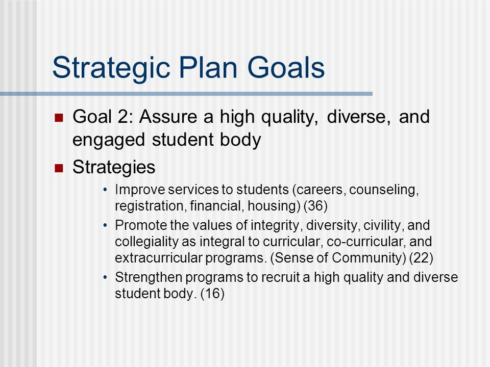 Strategic Plan Goals Goal 2: Assure a high quality, diverse, and engaged student body Strategies Improve services to students (careers, counseling, re