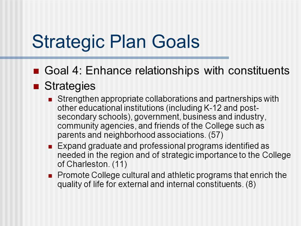 Strategic Plan Goals Goal 4: Enhance relationships with constituents Strategies Strengthen appropriate collaborations and partnerships with other educ