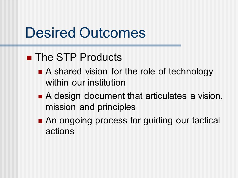 Desired Outcomes The STP Products A shared vision for the role of technology within our institution A design document that articulates a vision, mission and principles An ongoing process for guiding our tactical actions