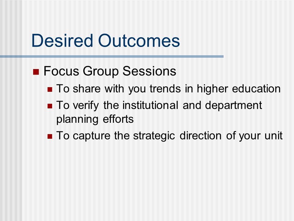Desired Outcomes Focus Group Sessions To share with you trends in higher education To verify the institutional and department planning efforts To capt