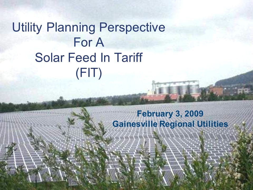 Utility Planning Perspective For A Solar Feed In Tariff (FIT) February 3, 2009 Gainesville Regional Utilities