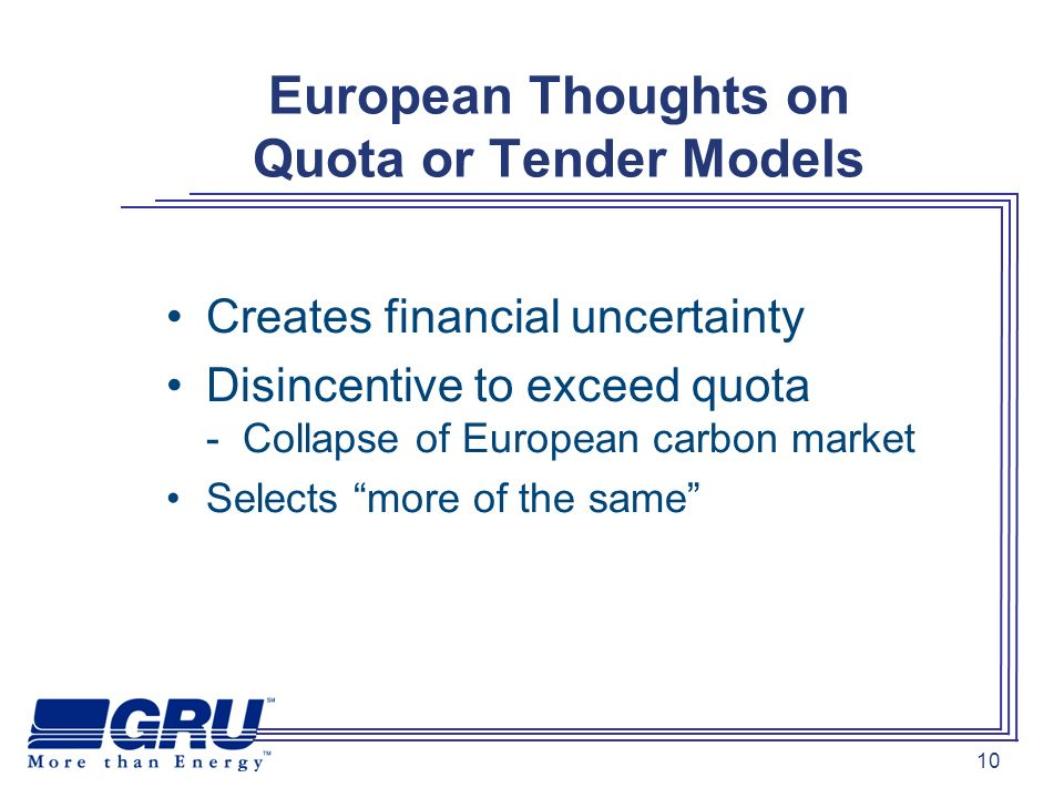 10 European Thoughts on Quota or Tender Models Creates financial uncertainty Disincentive to exceed quota - Collapse of European carbon market Selects