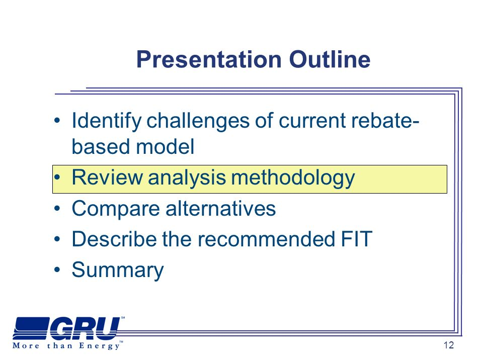 12 Identify challenges of current rebate- based model Review analysis methodology Compare alternatives Describe the recommended FIT Summary Presentation Outline