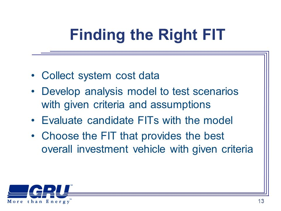 13 Finding the Right FIT Collect system cost data Develop analysis model to test scenarios with given criteria and assumptions Evaluate candidate FITs with the model Choose the FIT that provides the best overall investment vehicle with given criteria