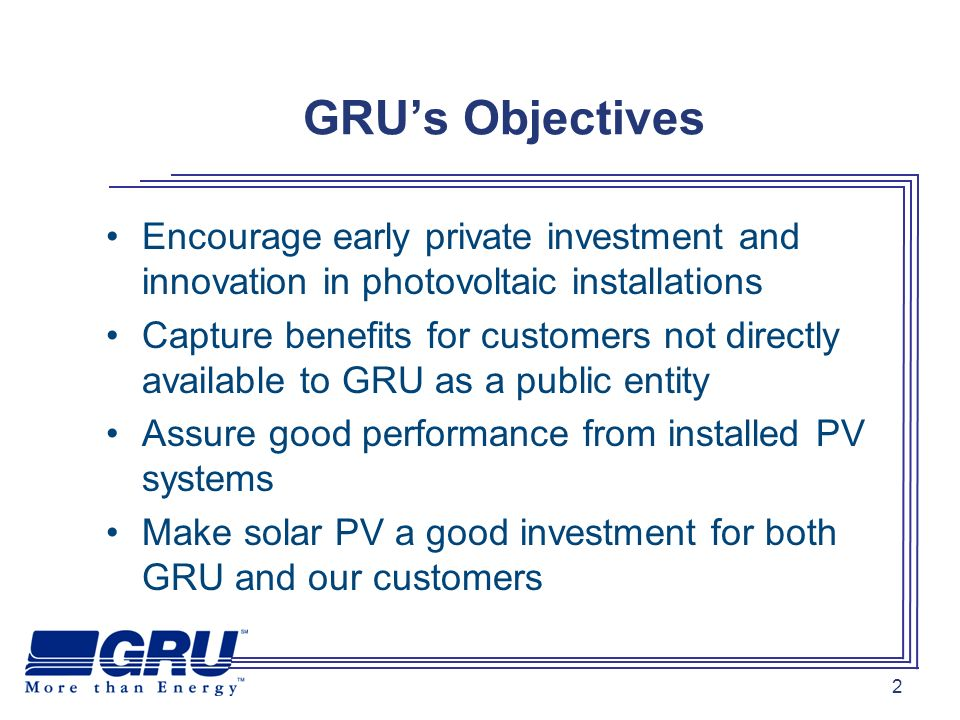 2 GRUs Objectives Encourage early private investment and innovation in photovoltaic installations Capture benefits for customers not directly available to GRU as a public entity Assure good performance from installed PV systems Make solar PV a good investment for both GRU and our customers