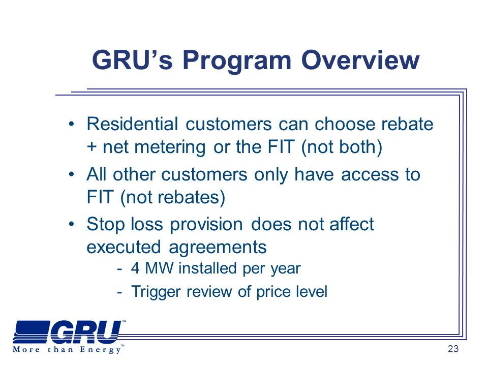 23 GRUs Program Overview Residential customers can choose rebate + net metering or the FIT (not both) All other customers only have access to FIT (not rebates) Stop loss provision does not affect executed agreements - 4 MW installed per year - Trigger review of price level