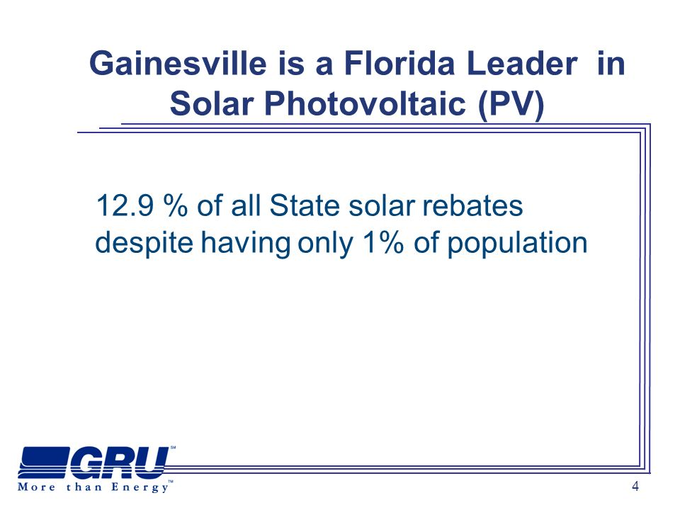 4 Gainesville is a Florida Leader in Solar Photovoltaic (PV) 12.9 % of all State solar rebates despite having only 1% of population
