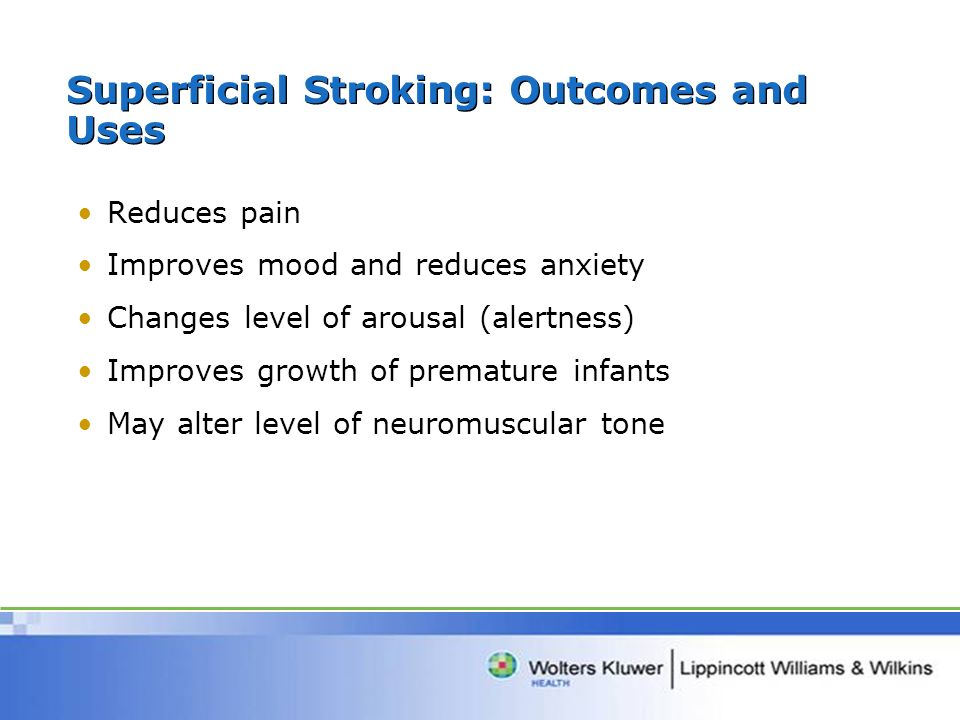 Superficial Stroking: Outcomes and Uses Reduces pain Improves mood and reduces anxiety Changes level of arousal (alertness) Improves growth of prematu