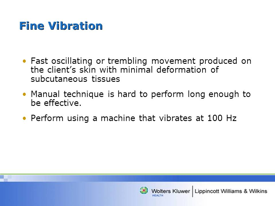 Fine Vibration Fast oscillating or trembling movement produced on the clients skin with minimal deformation of subcutaneous tissues Manual technique is hard to perform long enough to be effective.