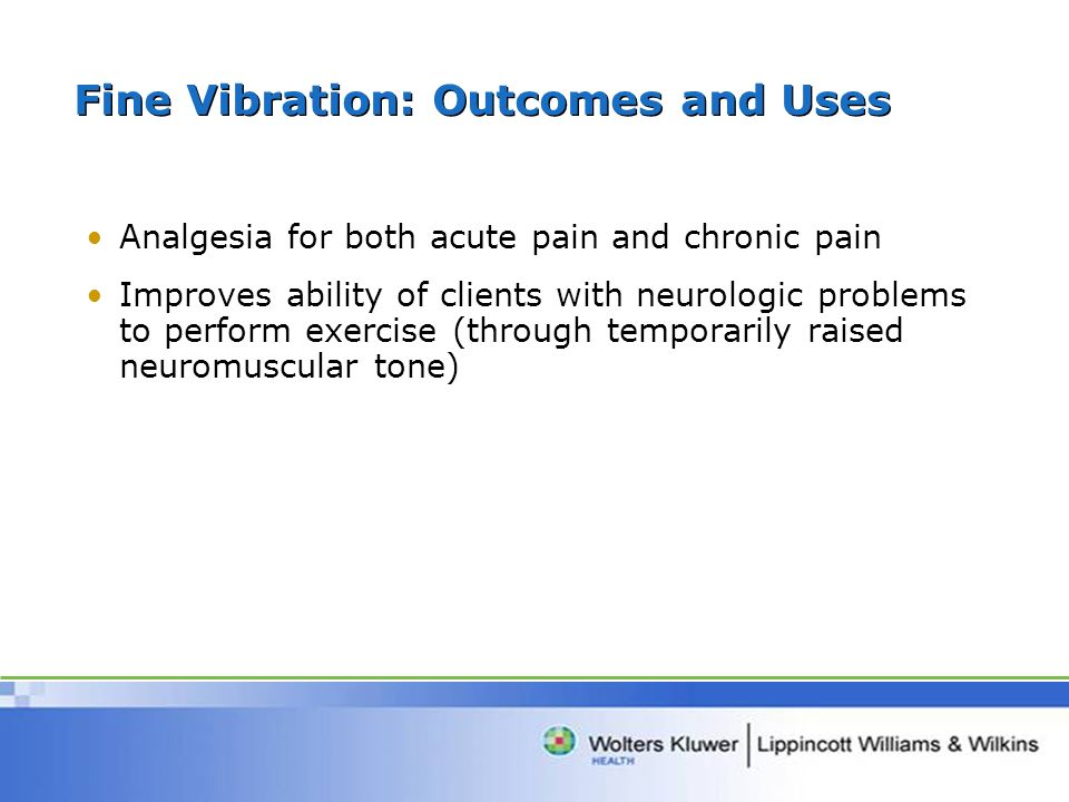 Fine Vibration: Outcomes and Uses Analgesia for both acute pain and chronic pain Improves ability of clients with neurologic problems to perform exerc
