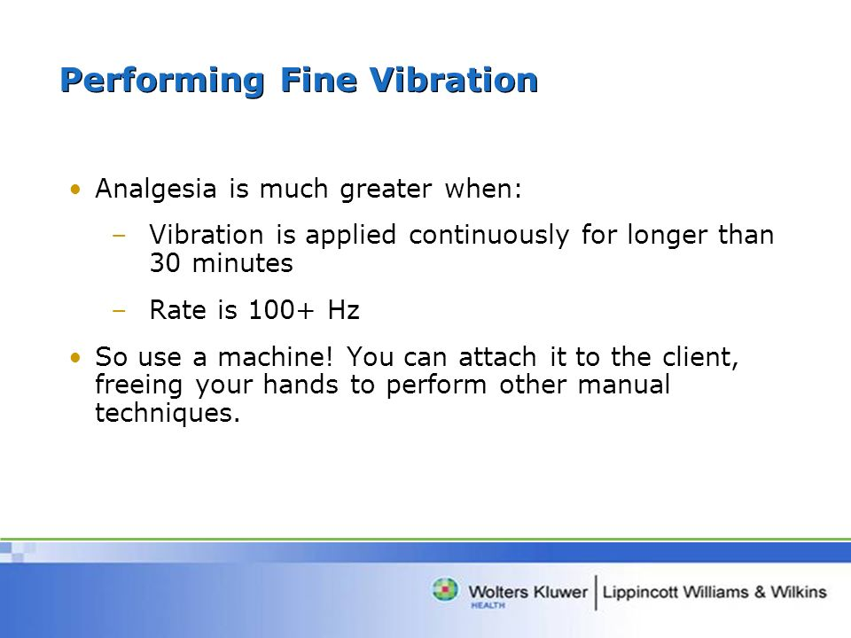 Performing Fine Vibration Analgesia is much greater when: –Vibration is applied continuously for longer than 30 minutes –Rate is 100+ Hz So use a machine.
