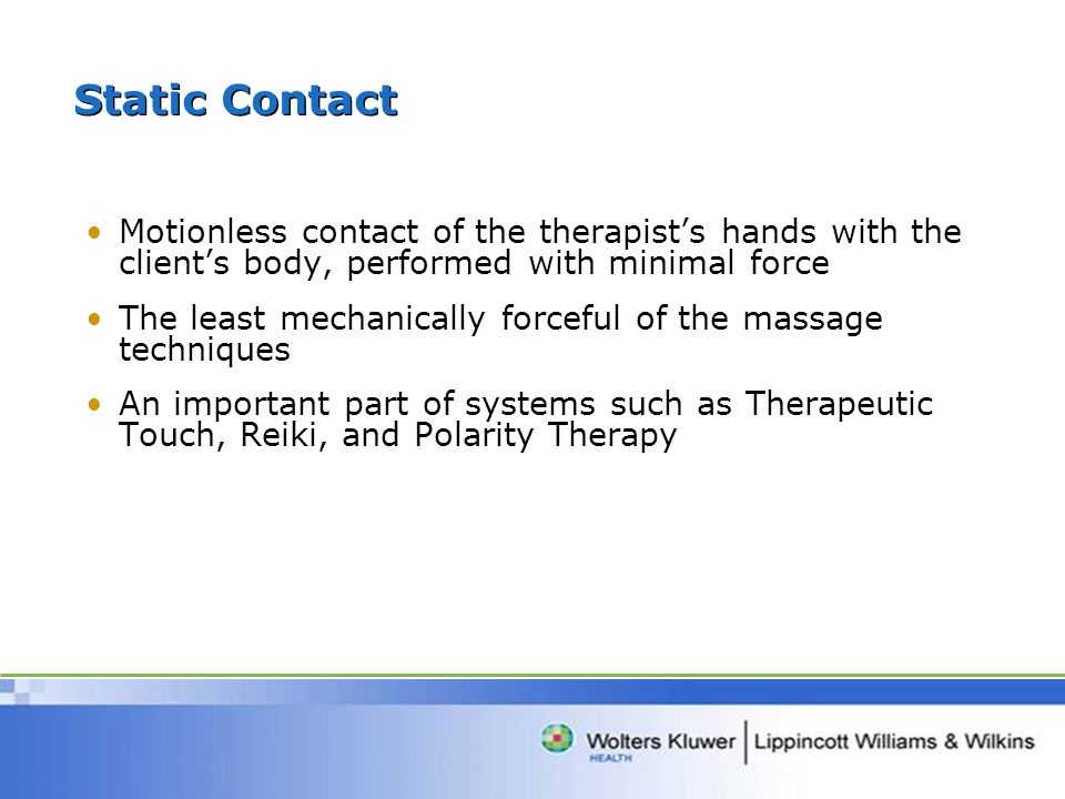 Static Contact Motionless contact of the therapists hands with the clients body, performed with minimal force The least mechanically forceful of the massage techniques An important part of systems such as Therapeutic Touch, Reiki, and Polarity Therapy