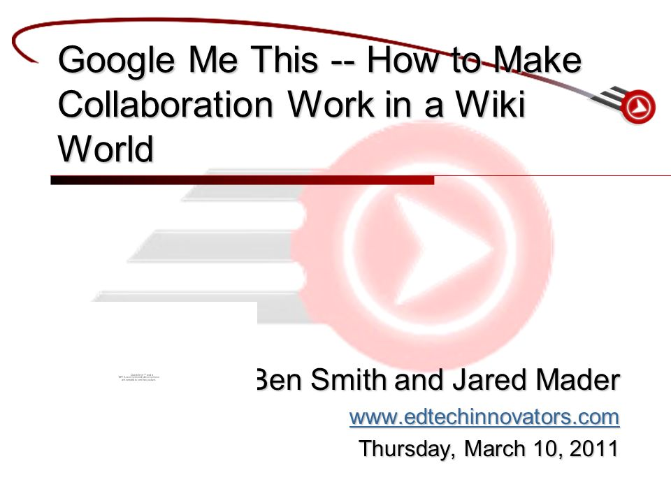 Ben Smith and Jared Mader   Thursday, March 10, 2011 Google Me This -- How to Make Collaboration Work in a Wiki World
