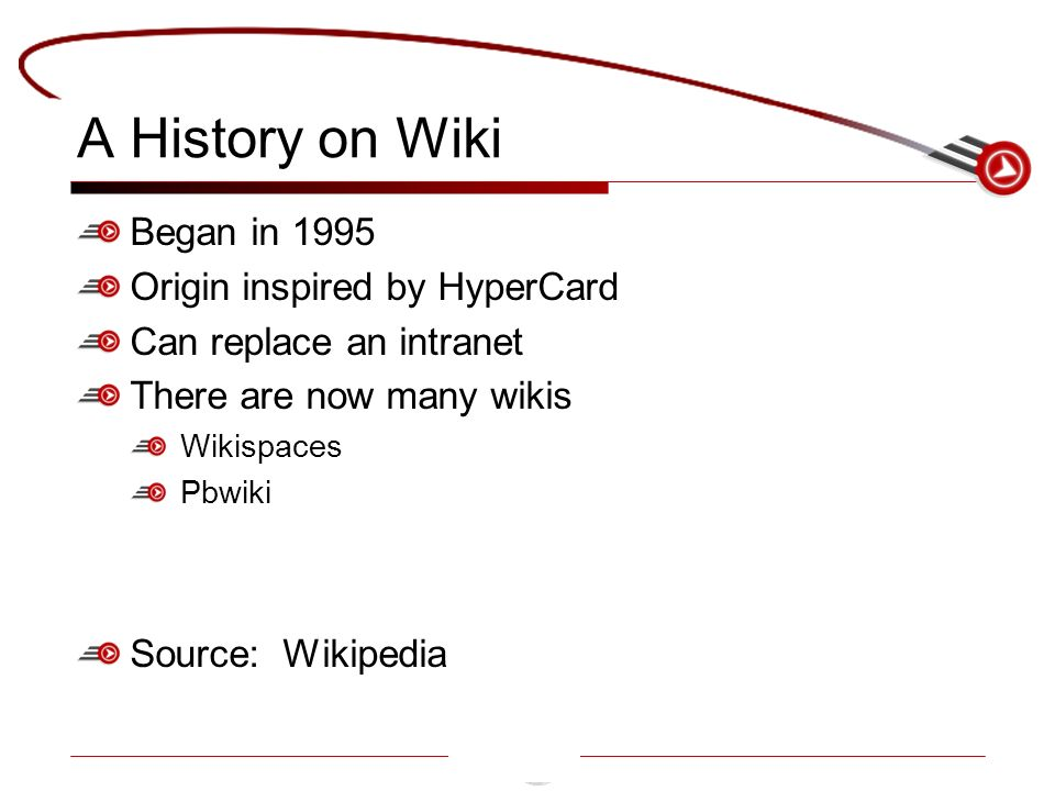 A History on Wiki Began in 1995 Origin inspired by HyperCard Can replace an intranet There are now many wikis Wikispaces Pbwiki Source: Wikipedia
