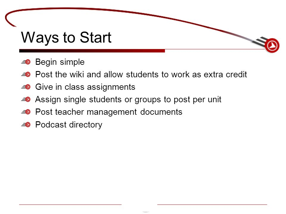 Ways to Start Begin simple Post the wiki and allow students to work as extra credit Give in class assignments Assign single students or groups to post per unit Post teacher management documents Podcast directory