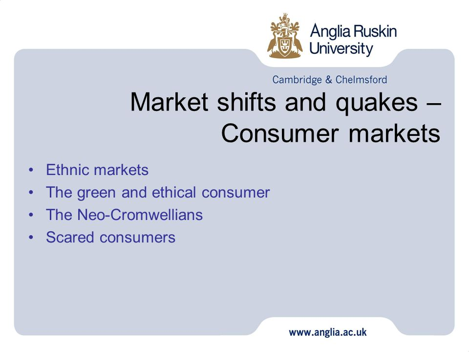 Market shifts and quakes – Consumer markets Ethnic markets The green and ethical consumer The Neo-Cromwellians Scared consumers