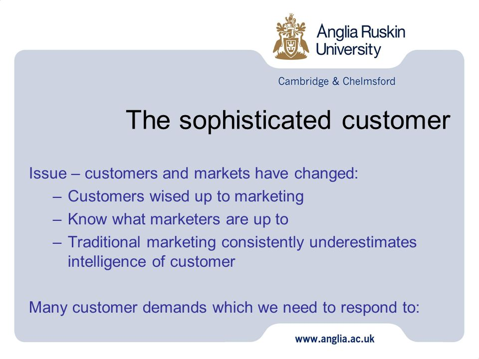 The sophisticated customer Issue – customers and markets have changed: –Customers wised up to marketing –Know what marketers are up to –Traditional ma