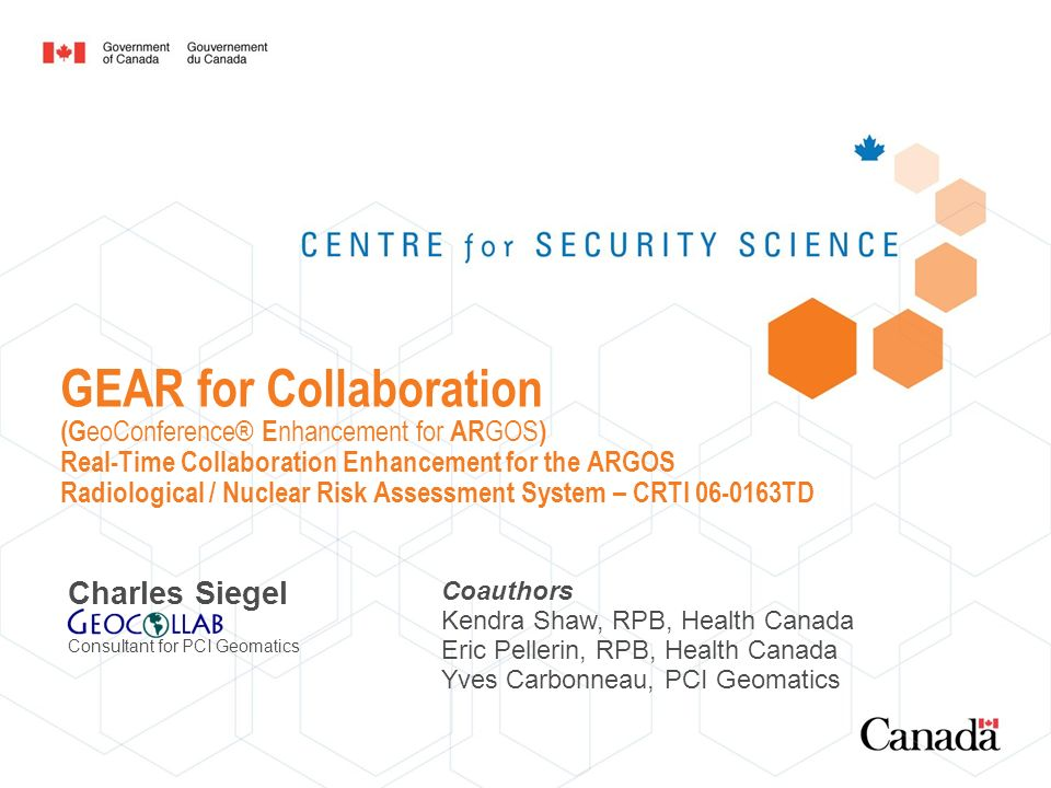 GEAR for Collaboration (G eoConference® E nhancement for AR GOS ) Real-Time Collaboration Enhancement for the ARGOS Radiological / Nuclear Risk Assessment System – CRTI 06-0163TD Charles Siegel Consultant for PCI Geomatics Coauthors Kendra Shaw, RPB, Health Canada Eric Pellerin, RPB, Health Canada Yves Carbonneau, PCI Geomatics