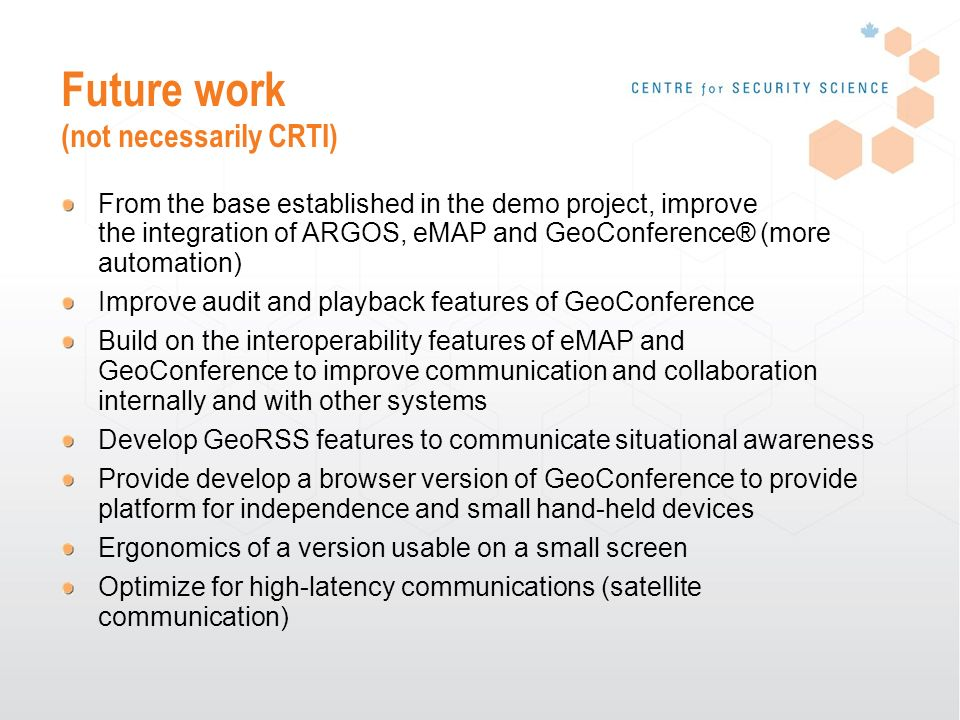 Future work (not necessarily CRTI) From the base established in the demo project, improve the integration of ARGOS, eMAP and GeoConference® (more automation) Improve audit and playback features of GeoConference Build on the interoperability features of eMAP and GeoConference to improve communication and collaboration internally and with other systems Develop GeoRSS features to communicate situational awareness Provide develop a browser version of GeoConference to provide platform for independence and small hand-held devices Ergonomics of a version usable on a small screen Optimize for high-latency communications (satellite communication)