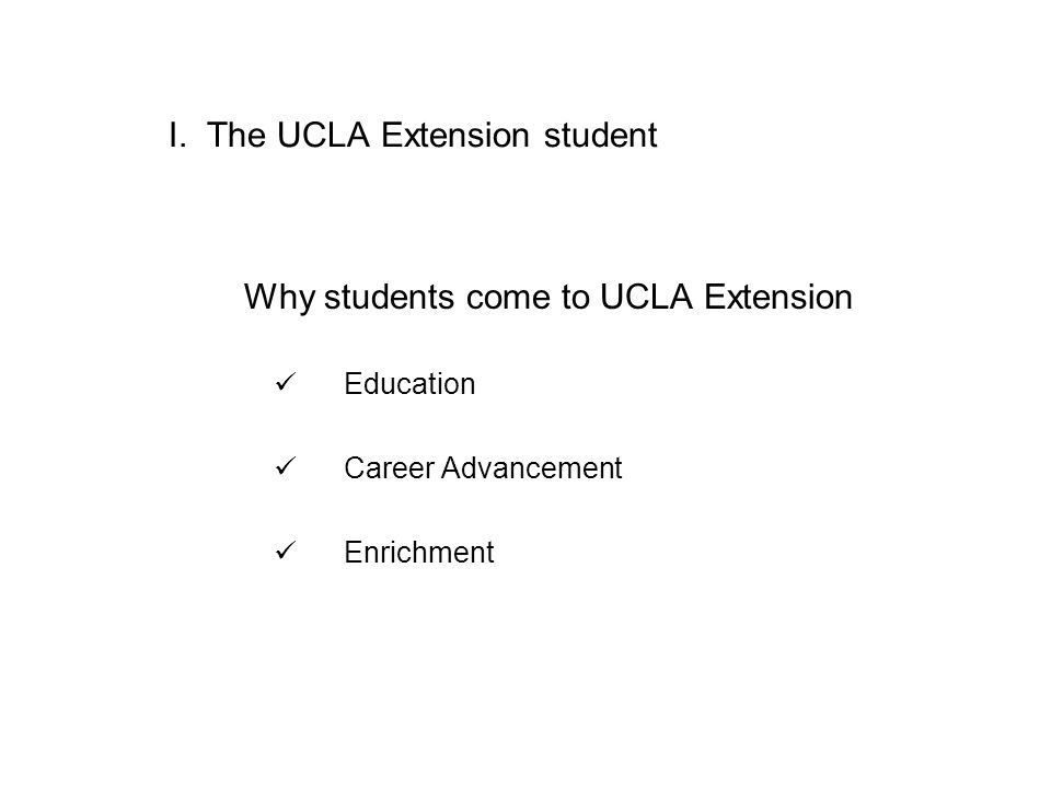 I. The UCLA Extension student Why students come to UCLA Extension Education Career Advancement Enrichment