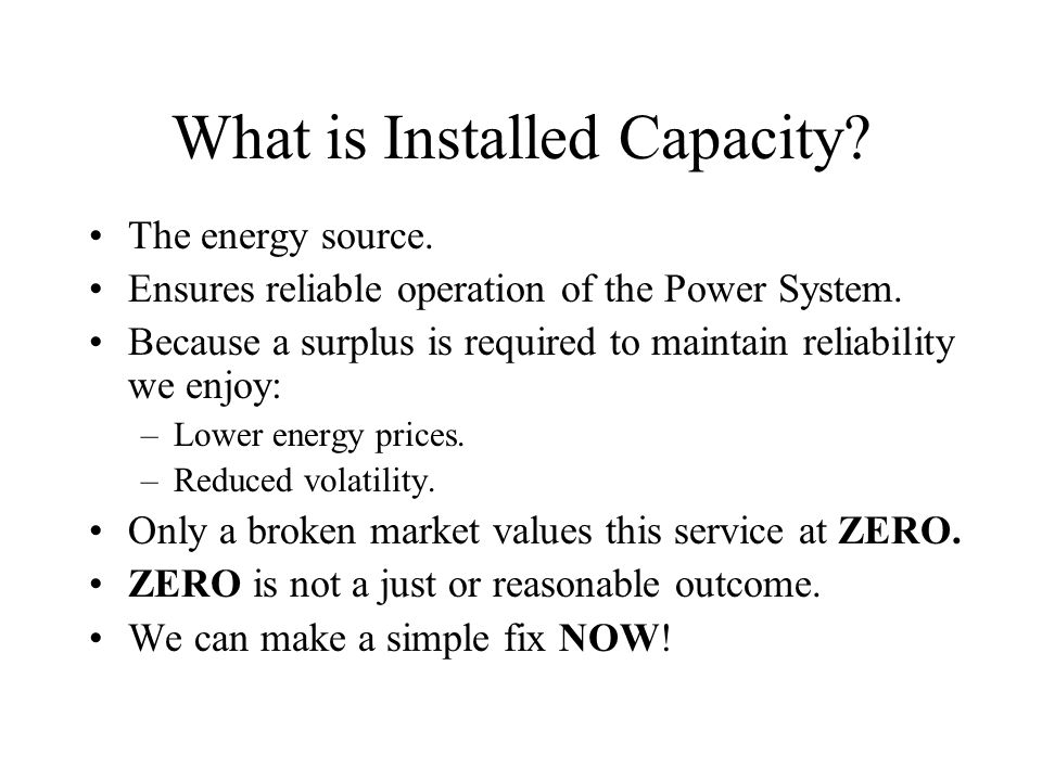 What is Installed Capacity? The energy source. Ensures reliable operation of the Power System. Because a surplus is required to maintain reliability w