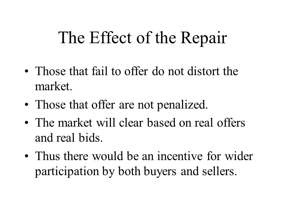 The Effect of the Repair Those that fail to offer do not distort the market. Those that offer are not penalized. The market will clear based on real o