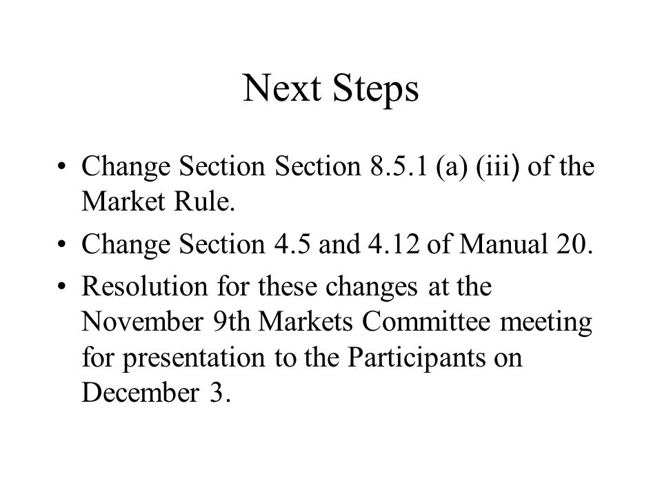 Next Steps Change Section Section 8.5.1 (a) (iii ) of the Market Rule. Change Section 4.5 and 4.12 of Manual 20. Resolution for these changes at the N