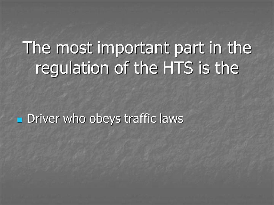 The most important part in the regulation of the HTS is the Driver who obeys traffic laws Driver who obeys traffic laws