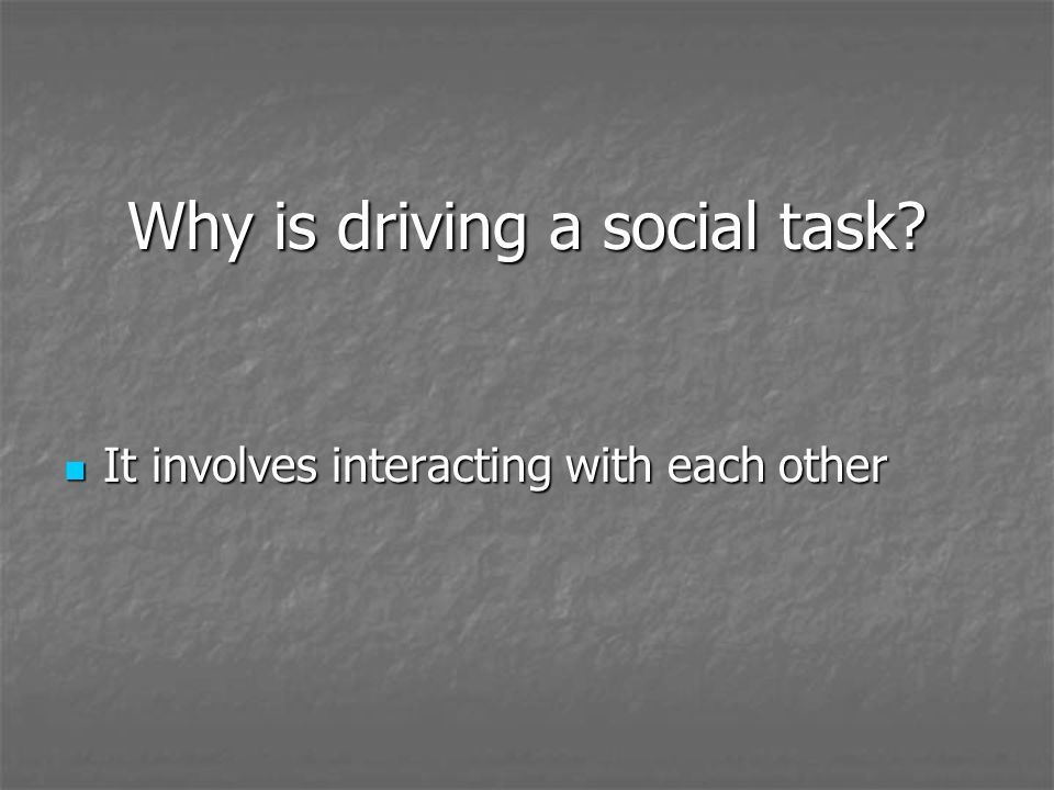 Why is driving a social task? It involves interacting with each other It involves interacting with each other