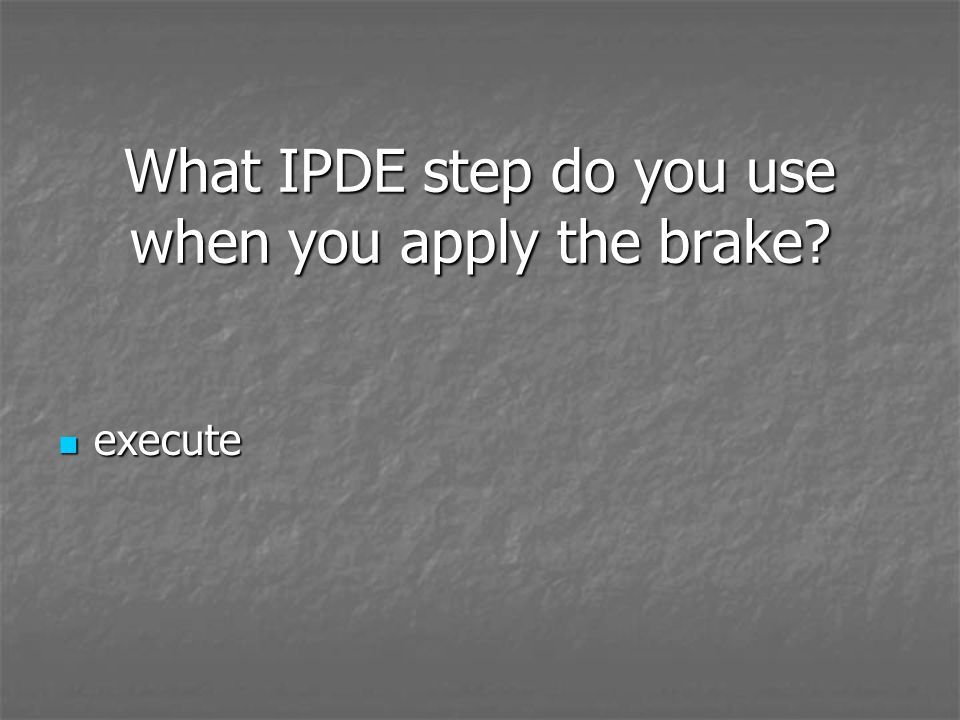 What IPDE step do you use when you apply the brake? execute execute