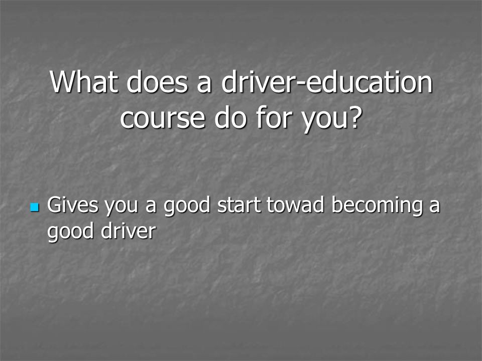 What does a driver-education course do for you? Gives you a good start towad becoming a good driver Gives you a good start towad becoming a good drive