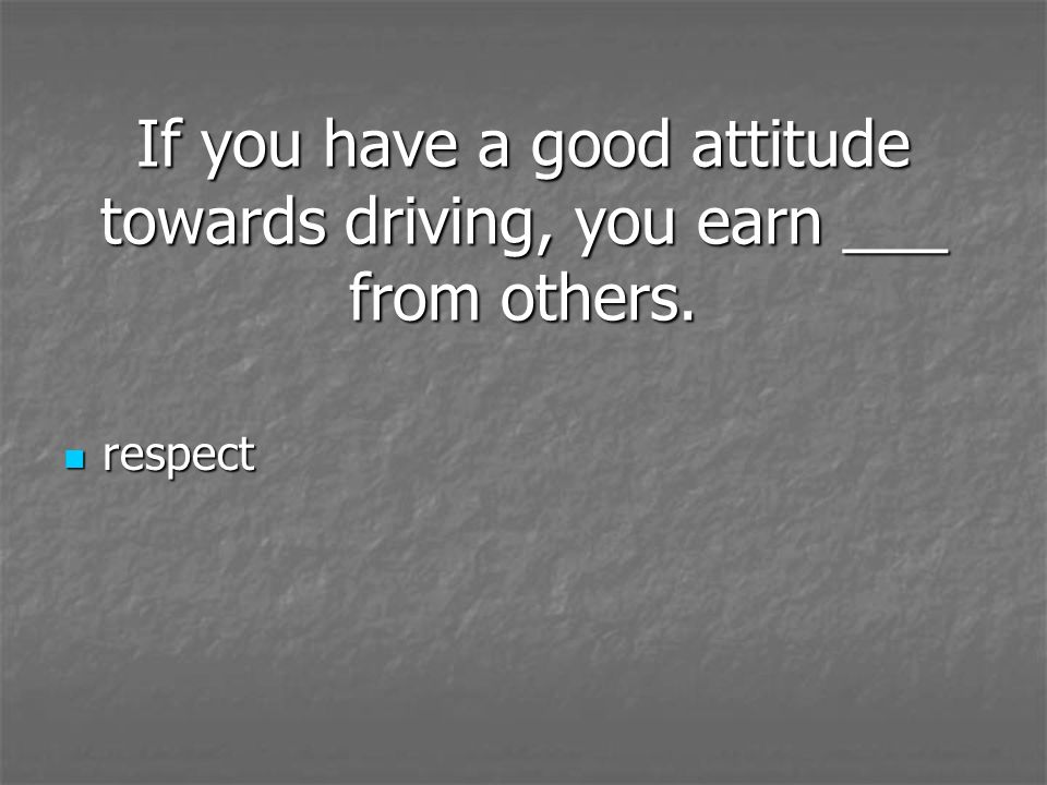 If you have a good attitude towards driving, you earn ___ from others. respect respect