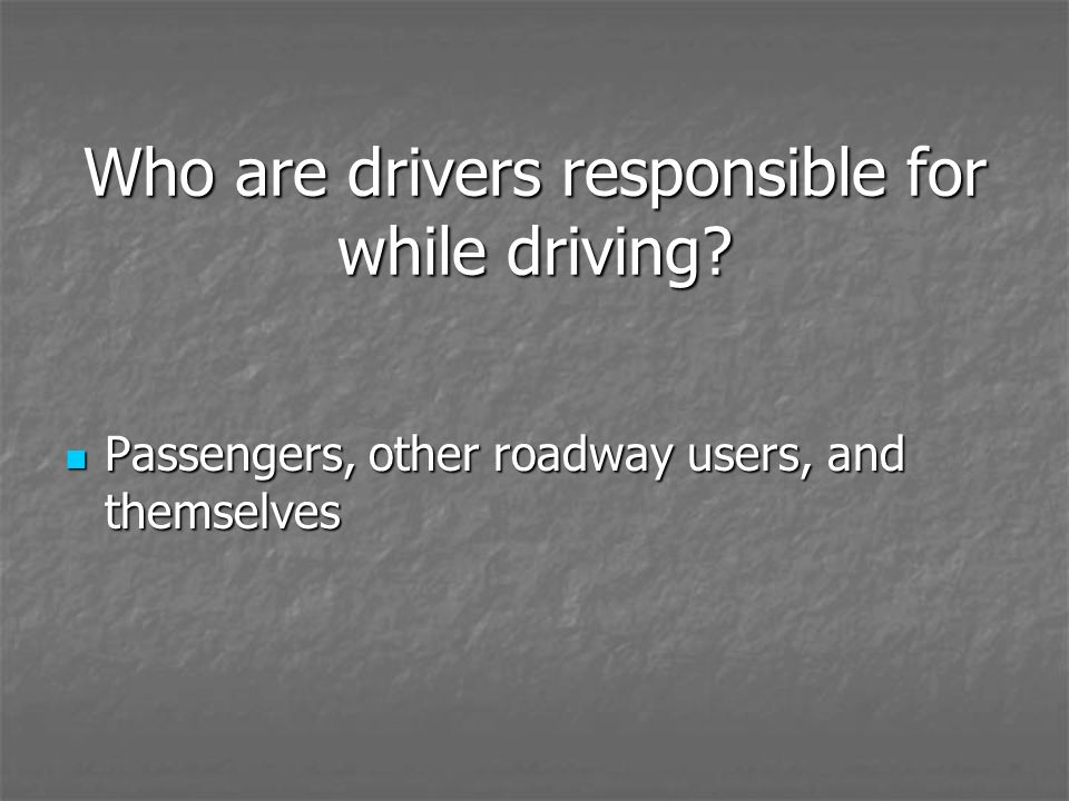 Who are drivers responsible for while driving? Passengers, other roadway users, and themselves Passengers, other roadway users, and themselves