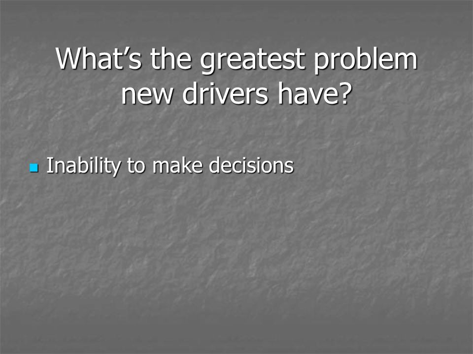 Whats the greatest problem new drivers have? Inability to make decisions Inability to make decisions