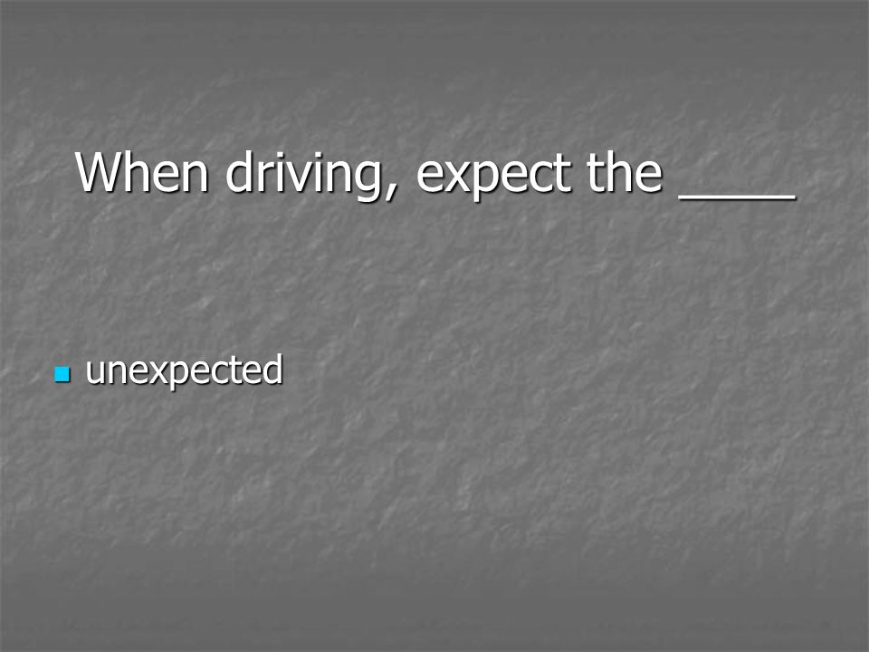 When driving, expect the ____ unexpected unexpected