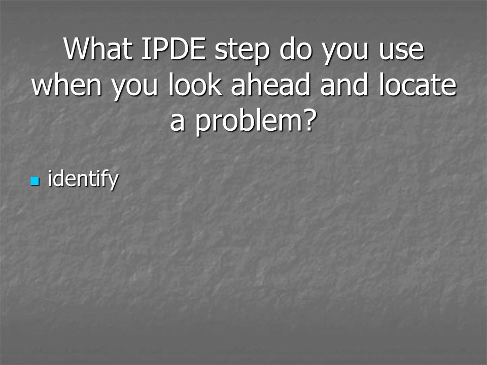 What IPDE step do you use when you look ahead and locate a problem? identify identify