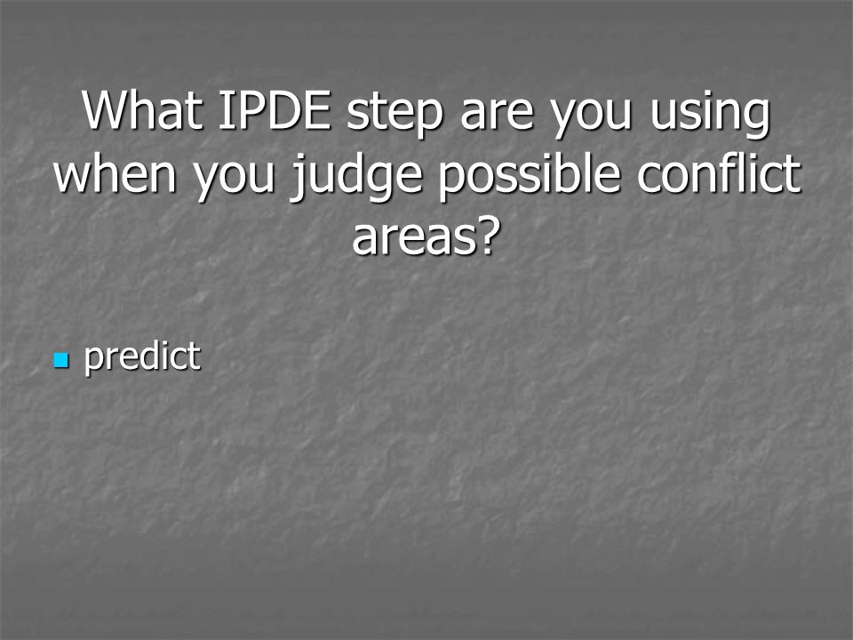 What IPDE step are you using when you judge possible conflict areas? predict predict